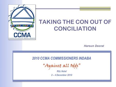 "TAKING THE CON OUT OF CONCILIATION 2010 CCMA COMMISSIONERS INDABA ""Against all Odds"" Ritz Hotel 2 – 4 December 2010 Haroun Docrat."