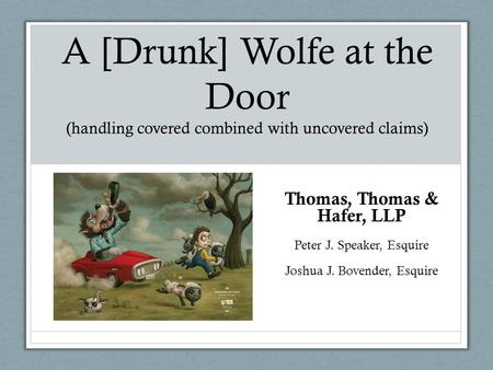 A [Drunk] Wolfe at the Door (handling covered combined with uncovered claims) Thomas, Thomas & Hafer, LLP Peter J. Speaker, Esquire Joshua J. Bovender,