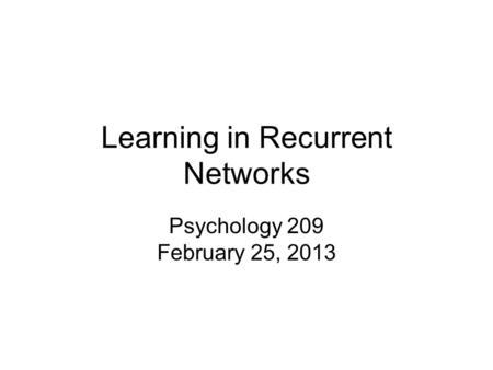 Learning in Recurrent Networks Psychology 209 February 25, 2013.