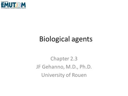 Biological agents Chapter 2.3 JF Gehanno, M.D., Ph.D. University of Rouen.