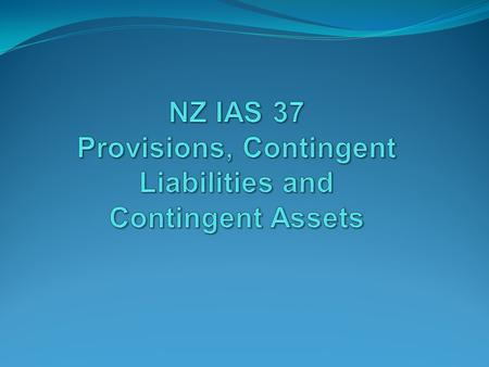 2 Introduction NZ IAS 37 addresses the recognition, measurement and presentation of: Provisions (excluding those covered by another Standard, e.g. income.