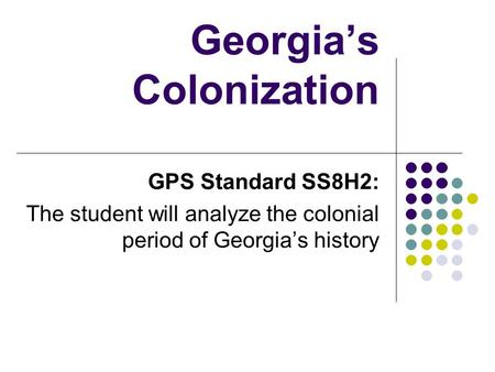 Georgia's Colonization GPS Standard SS8H2: The student will analyze the colonial period of Georgia's history.