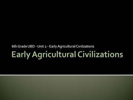 6th Grade UBD - Unit 2 - Early Agricultural Civilizations.