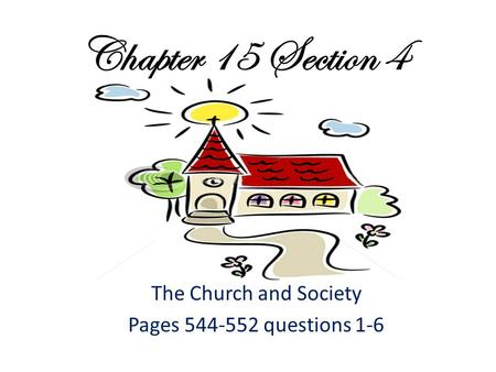 Chapter 15 Section 4 The Church and Society Pages 544-552 questions 1-6.