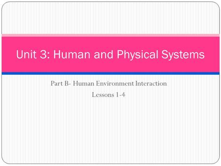 Part B- Human Environment Interaction Lessons 1-4 Unit 3: Human and Physical Systems.