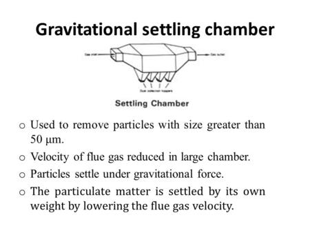 Gravitational settling chamber o Used to remove particles with size greater than 50 μm. o Velocity of flue gas reduced in large chamber. o Particles settle.