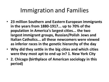Immigration and Families 23 million Southern and Eastern European immigrants in the years from 1880-1917... up to 70% of the population in America's largest.