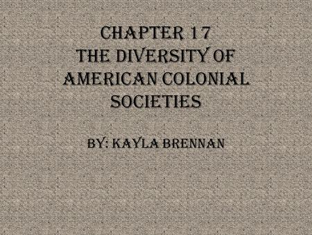Chapter 17 The Diversity of American Colonial Societies By: Kayla Brennan.
