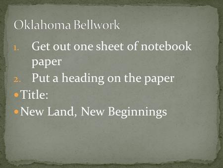 1. Get out one sheet of notebook paper 2. Put a heading on the paper Title: New Land, New Beginnings.