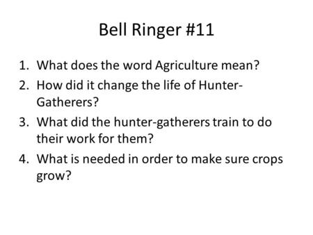 Bell Ringer #11 1.What does the word Agriculture mean? 2.How did it change the life of Hunter- Gatherers? 3.What did the hunter-gatherers train to do their.