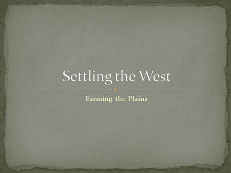 "Farming the Plains. Know what the Homestead Act was about. Know what ""dry farming"" was. Know the reasons wheat was the crop of choice on the Great Plains."