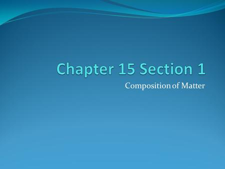 Chapter 15 Section 1 Composition of Matter.