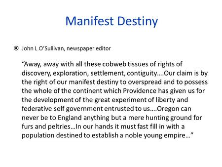"Manifest Destiny  John L O'Sullivan, newspaper editor ""Away, away with all these cobweb tissues of rights of discovery, exploration, settlement, contiguity….Our."