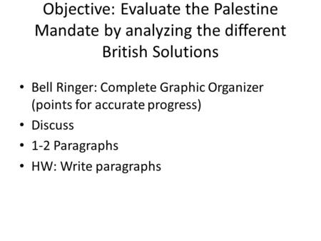 Objective: Evaluate the Palestine Mandate by analyzing the different British Solutions Bell Ringer: Complete Graphic Organizer (points for accurate progress)