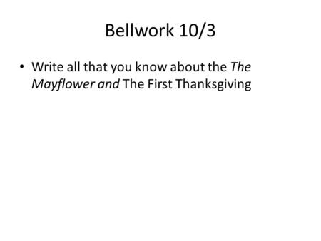 Bellwork 10/3 Write all that you know about the The Mayflower and The First Thanksgiving.