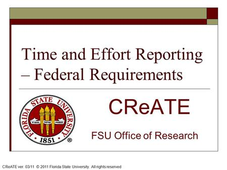 Time and Effort Reporting – Federal Requirements CReATE FSU Office of Research CReATE ver. 03/11 © 2011 Florida State University. All rights reserved.