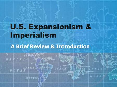 U.S. Expansionism & Imperialism A Brief Review & Introduction.