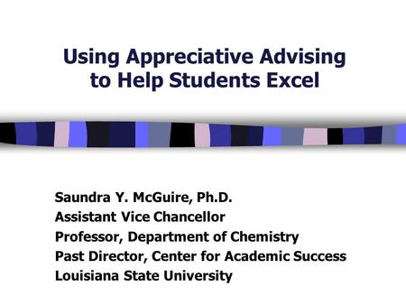 Using Appreciative Advising to Help Students Excel Saundra Y. McGuire, Ph.D. Assistant Vice Chancellor Professor, Department of Chemistry Past Director,