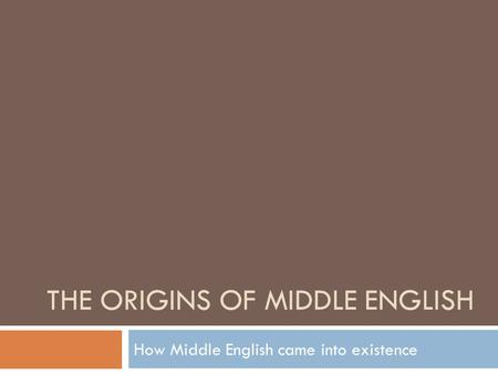 THE ORIGINS OF MIDDLE ENGLISH How Middle English came into existence.