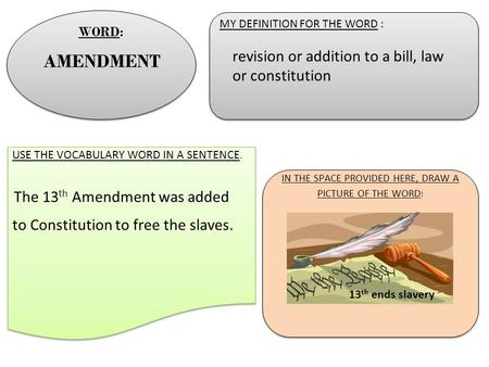 MY DEFINITION FOR THE WORD : MY DEFINITION FOR THE WORD : USE THE VOCABULARY WORD IN A SENTENCE. The 13 th Amendment was added to Constitution to free.