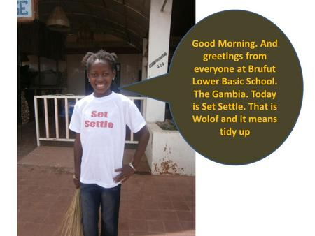 Good Morning. And greetings from everyone at Brufut Lower Basic School. The Gambia. Today is Set Settle. That is Wolof and it means tidy up.