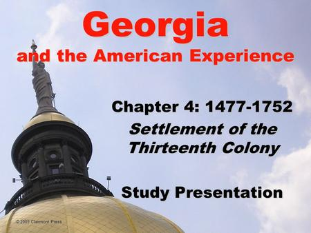 © 2005 Clairmont Press Georgia and the American Experience Chapter 4: 1477-1752 Settlement of the Thirteenth Colony Study Presentation.