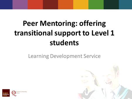 Peer Mentoring: offering transitional support to Level 1 students Learning Development Service.