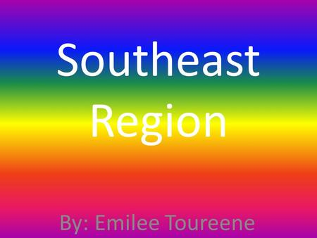 Southeast Region By: Emilee Toureene.