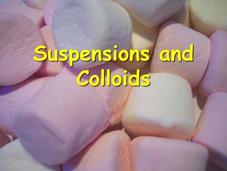 Suspensions and Colloids. Colloids and suspensions are heterogeneous mixtures.