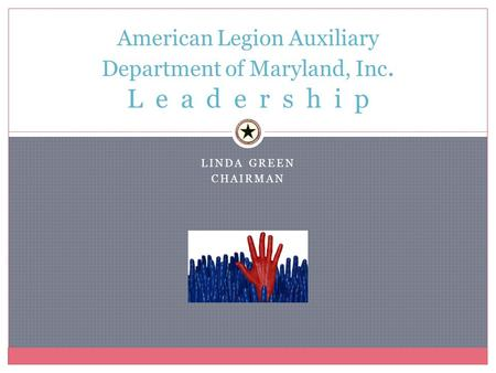 LINDA GREEN CHAIRMAN American Legion Auxiliary Department of Maryland, Inc. L e a d e r s h i p.