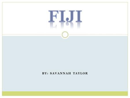 BY: SAVANNAH TAYLOR. The flag of Fiji Resources: Fiji Flag www.factmonster.com when the flag was adopted fact from www.mapsofworld.com/fiji/www.factmonster.com.
