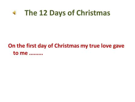 The 12 Days of Christmas On the first day of Christmas my true love gave to me.........