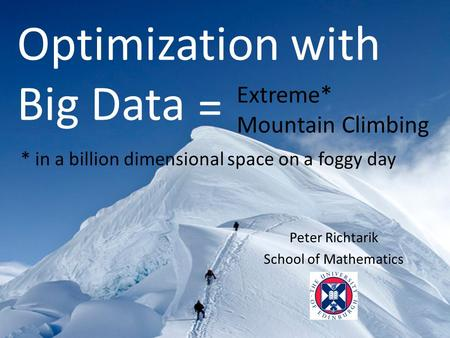 Peter Richtarik School of Mathematics Optimization with Big Data * in a billion dimensional space on a foggy day Extreme* Mountain Climbing =