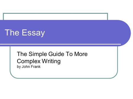 The Essay The Simple Guide To More Complex Writing by John Frank.