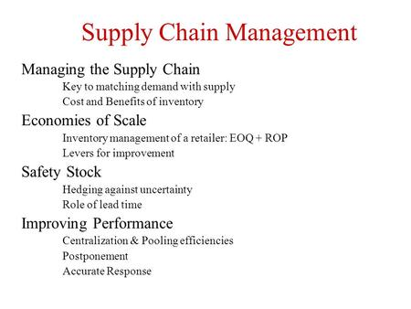 Supply Chain Management Managing the Supply Chain Key to matching demand with supply Cost and Benefits of inventory Economies of Scale Inventory management.