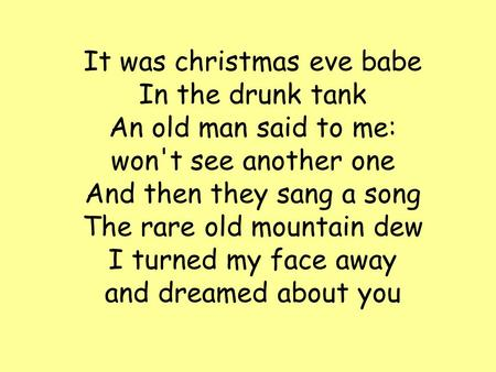 It was christmas eve babe In the drunk tank An old man said to me: