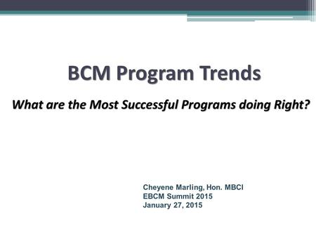 BCM Program Trends What are the Most Successful Programs doing Right? What are the Most Successful Programs doing Right? Cheyene Marling, Hon. MBCI EBCM.