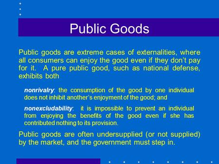 Public Goods Public goods are extreme cases of externalities, where all consumers can enjoy the good even if they don't pay for it. A pure public good,