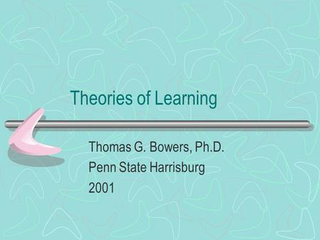 Theories of Learning Thomas G. Bowers, Ph.D. Penn State Harrisburg 2001.