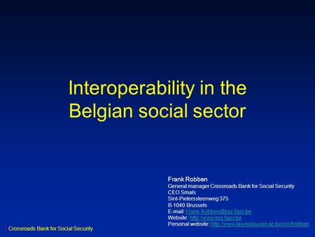 Interoperability in the Belgian social sector Frank Robben General manager Crossroads Bank for Social Security CEO Smals Sint-Pieterssteenweg 375 B-1040.