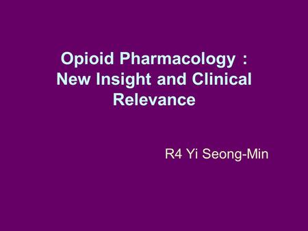 Opioid Pharmacology : New Insight and Clinical Relevance R4 Yi Seong-Min.