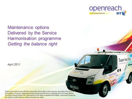 Maintenance options Delivered by the Service Harmonisation programme Getting the balance right April 2011 Openreach makes every effort to ensure the information.
