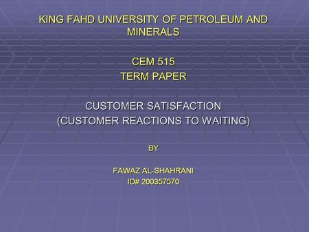 KING FAHD UNIVERSITY OF PETROLEUM AND MINERALS CEM 515 TERM PAPER CUSTOMER SATISFACTION (CUSTOMER REACTIONS TO WAITING) BY FAWAZ AL-SHAHRANI ID# 200357570.