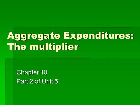 Aggregate Expenditures: The multiplier Chapter 10 Part 2 of Unit 5.