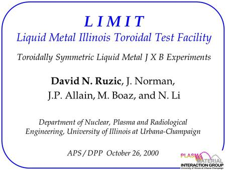 L I M I T Liquid Metal Illinois Toroidal Test Facility Toroidally Symmetric Liquid Metal J X B Experiments David N. Ruzic, J. Norman, J.P. Allain, M. Boaz,