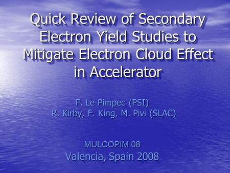 Quick Review of Secondary Electron Yield Studies to Mitigate Electron Cloud Effect in Accelerator F. Le Pimpec (PSI) R. Kirby, F. King, M. Pivi (SLAC)