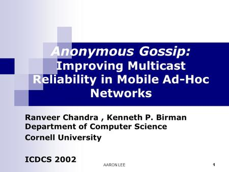 AARON LEE 1 Anonymous Gossip: Improving Multicast Reliability in Mobile Ad-Hoc Networks Ranveer Chandra, Kenneth P. Birman Department of Computer Science.