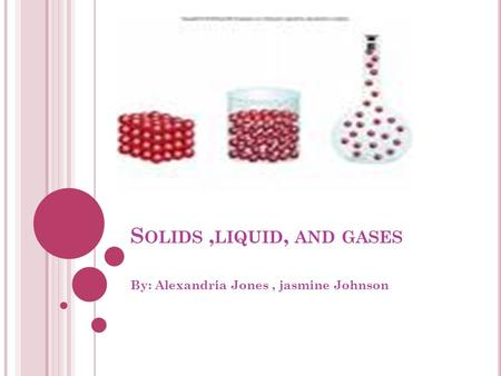 S OLIDS, LIQUID, AND GASES By: Alexandria Jones, jasmine Johnson.