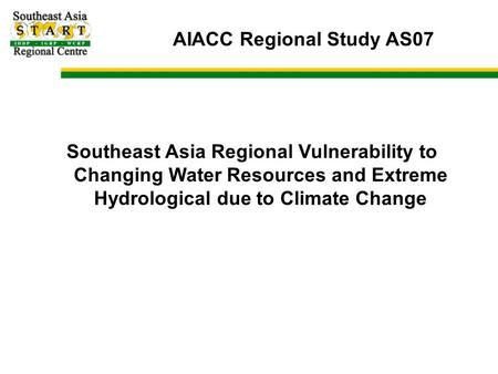 AIACC Regional Study AS07 Southeast Asia Regional Vulnerability to Changing Water Resources and Extreme Hydrological due to Climate Change.