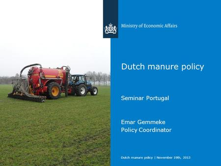 Dutch manure policy | November 19th, 2013 Dutch manure policy Seminar Portugal Emar Gemmeke Policy Coordinator.